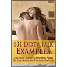 131 Dirty Talk Examples: Learn How To Talk Dirty with These Simple Phrases That Drive Your Lover Wild & Beg You For Sex Tonight (English Edition)