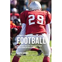 The Complete Strength Training Workout Program for Football: Increase power, speed, agility, and resistance through strength training and proper nutrition