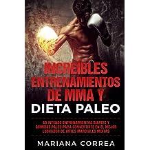 INCREIBLES ENTRENAMIENTOS DE MMA y DIETA PALEO: 60 INTENSO ENTRENAMIENTOS DIARIOS y COMIDAS PALEO PARA CONVERTIRTE EN EL MEJOR LUCHADOR DE ARTES MARCIALES MIXTAS