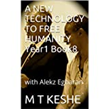 A NEW TECHNOLOGY TO FREE HUMANITY Year1 Book8: with Alekz Egbaran (Year 1: The Knowledge Seeker Workshops) (English Edition)