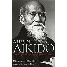 A Life in Aikido: The Biography of Founder Morihei Ueshiba by Kisshomaru Ueshiba (2015-12-04)