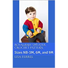 Royal Baby Sweater Crochet Pattern: Sizes NB-3M, 6M, and 9M (English Edition)
