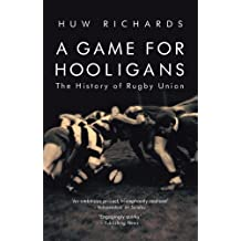 A Game for Hooligans: The History of Rugby Union by Huw Richards (2007-11-22)