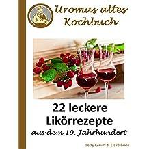 Uromas altes Kochbuch: 22 leckere Likörrezepte aus dem 19. Jahrhundert