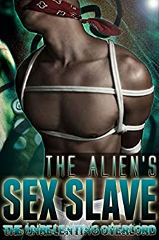 The Alien s Sex Slave: The Unrelenting Overlord: A Depraved Tale Of Gay Alien BDSM Appendage Sex( Al