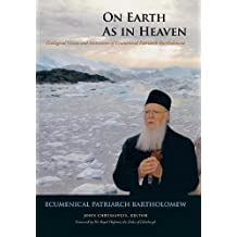 On Earth as in Heaven: Ecological Vision and Initiatives of Ecumenical Patriarch Bartholomew (Orthodox Christianity and Contemporary Thought)