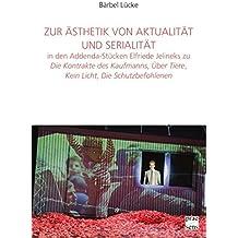 Zur Ästhetik von Aktualität und Serialität in den Addenda-Stücken Elfriede Jelineks zu »Die Kontrakte des Kaufmanns«, »Über Tiere«, »Kein Licht«, »Die ... des Elfriede Jelinek-Forschungszentrums)