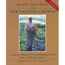 The New Organic Grower: Master's Manual of Tools and Techniques for the Home and Market Gardener (A Gardener's Supply Book)