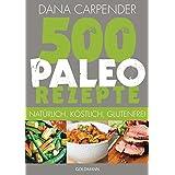 500 Paleo-Rezepte: Natürlich, köstlich, glutenfrei