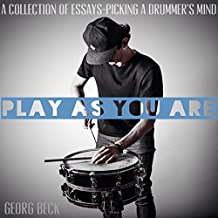 Play as You Are: A Collection of Essays - Picking a Drummer's Mind