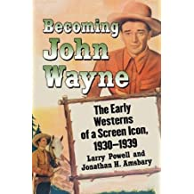 Becoming John Wayne: The Early Westerns of a Screen Icon, 1930-1939