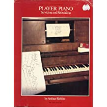 Player Piano Servicing and Rebuilding: A Treatise on How Player Pianos Function and How to Get Them Back into Top Playing Condition if They Don't Work