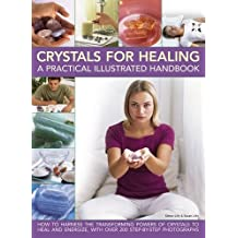 Crystals for Healing: A Practical Illustrated Handbook: How to Harness the Transforming Powers of Crystals to Heal and Energize, With over 200 Step-by-step Photographs