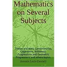 Mathematics on Several Subjects: Theory and tests: Combinatorics, Logarithms, Arithmetic Progressions and Geometric Progressions and others topics. (English Edition)