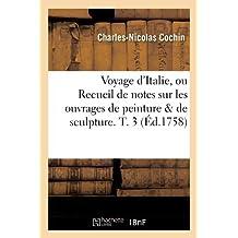 Voyage D'Italie, Ou Recueil de Notes Sur Les Ouvrages de Peinture & de Sculpture. T. 3 (Arts) by Charles Nicolas Cochin (2012-03-26)
