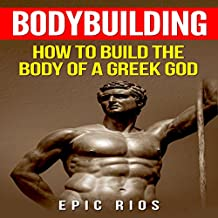 Bodybuilding: How to Build the Body of a Greek God: Health and Fitness, Book 3