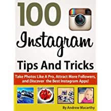 100 Instagram Tips, Tricks And Secrets: Take Photos Like A Pro, Get More Followers, and Discover the Best Instagram Apps