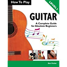 How To Play Guitar: A Complete Guide for Absolute Beginners - Level 1 by Ben Parker(2012-08-20)