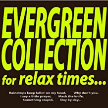 Evergreen Collection for Relax Times... (Raindrops Keep Fallin' On My Head, Why Don't You, I Say a Little Prayer, Mack the Knife, Something Stupid, Day By Day...)