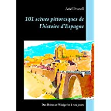 101 scènes pittoresques de l'histoire d'Espagne: Des Ibères et Wisigoths à nos jours