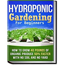 Hydroponic Gardening: How To Grow 40 Pounds of Organic Produce 50% Faster With No Soil And No Yard (hydroponic gardening, aquaponics, square foot gardening, ... urban homestead) (English Edition)