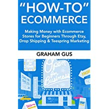 How-To Ecommerce:  Making Money with Ecommerce Stores for Beginners Through Etsy, Drop Shipping & Teespring Marketing (English Edition)
