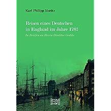 Reisen eines Deutschen in England im Jahre 1782: In Briefen an Herrn Direktor Gedike