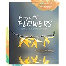 Being With Flowers: Floral Art As Spiritual Practice: Meditations on Conscious Flower Arranging to Inspire Peace, Beauty, and the Everyday