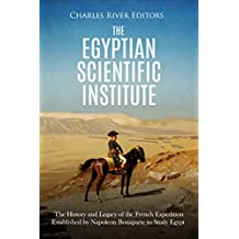 The Egyptian Scientific Institute: The History and Legacy of the French Expedition Established by Napoleon Bonaparte to Study Egypt (English Edition)