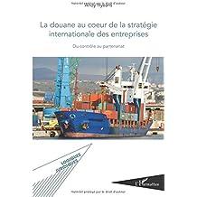Douane au Coeur de la Strategie Internationale des Entreprises du Controle au Partenariat