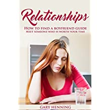 Relationships: How To Find A Boyfriend Guide, Meet Someone Who Is Worth Your Time (Good Relationship Book that works, Dating advice for Women) (English Edition)
