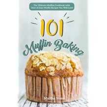 Muffin Baking 101: The Ultimate Muffins Cookbook with Over 25 Easy Muffin Recipes You Will Love! (English Edition)