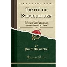 Traite de Sylviculture, Vol. 2: Exploitation Et Amenagement Des Bois; Futaies, Taillis, Trufficulture, Abatage Et Procedes de Vidange (Classic Reprint)