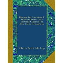 Manuale Del Cacciatore E Dell'uccellatore: Colla Particolar Descrizione Delle Caccie Romagnuole