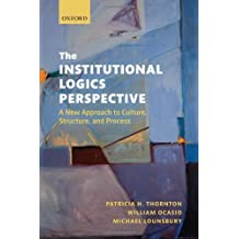 [(The Institutional Logics Perspective: A New Approach to Culture, Structure and Process )] [Author: Patricia H. Thornton] [Apr-2012]