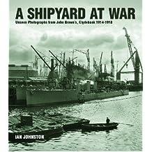 A Shipyard at War: Unseen Photographs from John Brown's, Clydebank 1914 - 1918