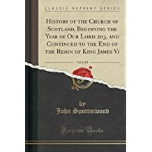 History of the Church of Scotland, Beginning the Year of Our Lord 203, and Continued to the End of the Reign of King James Vi, Vol. 1 of 3 (Classic Reprint)