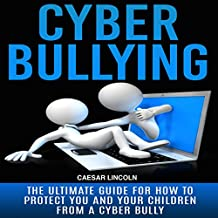 Cyberbullying: The Ultimate Guide for How to Protect You and Your Children from a Cyber Bully