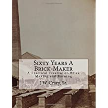 Sixty Years A Brick-Maker: A Practical Treatise on Brick Making and Burning
