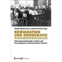 Remigration und Demokratie in der Bundesrepublik nach 1945: Ordnungsvorstellungen zu Staat und Verwaltung im transatlantischen Transfer (Histoire, Bd. 116)