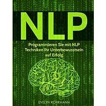 NLP: Programmieren Sie mit NLP Techniken Ihr Unterbewusstsein auf Erfolg