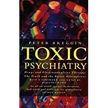 Toxic Psychiatry. Drugs and Electroconvulsive Therapy: The Truth and the Better Alternatives: Why Therapy, Empathy and Love Must Replace the Drugs, ... Biochemical Theories of the New Psychiatry