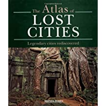 The Atlas of Lost Cities: Legendary Cities Rediscovered