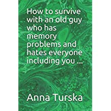 How to survive with an old guy who has problems with his memory and hates everyone including you...