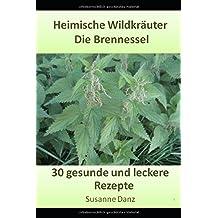 Die Brennessel: 30 gesunde und leckere Rezepte aus dem Kräuterreich (Heimische Wildkräuter, Band 2)
