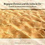 Meditation:Begegne Christus und der Liebe in Dir: Entdecke das Christuslicht in Deinem Herzen