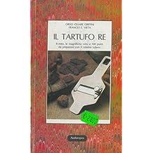 Il tartufo re. Il mito, le magnifiche virtu e 100 piatti da preparare