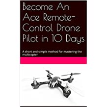 Become An Ace Remote-Control Drone Pilot in 10 Days: A short and simple method for mastering the multicopter (English Edition)
