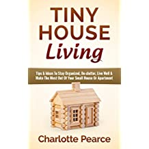 Tiny House Living: Tips & Ideas To Stay Organized, De-clutter, Live Well & Make The Most Out Of Your Small House Or Apartment (Tiny House Plans, Tiny House ... Apartment Investing) (English Edition)