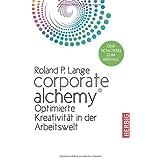 Corporate Alchemy©: Optimierte Kreativität in der Arbeitswelt. Der Schlüssel zum Erfolg